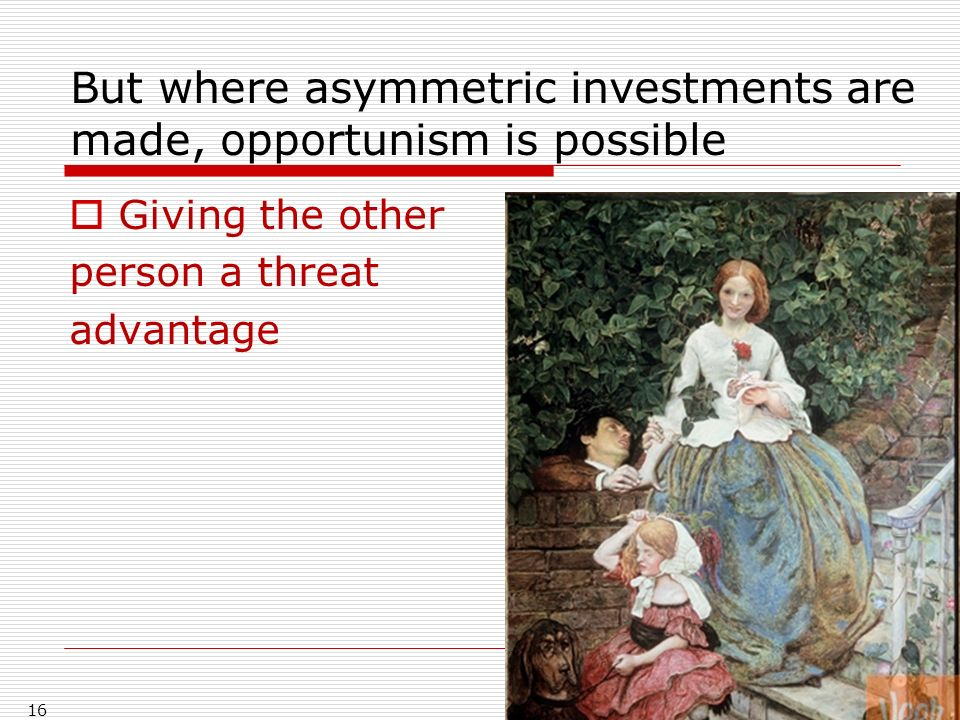 But where asymmetric investments are made, opportunism is possible Giving the other person a threat advantage 16