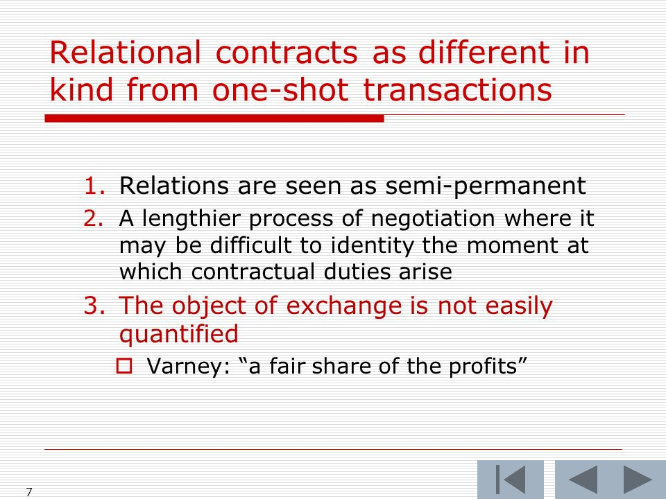 Relational contracts as different in kind from one-shot transactions 1.Relations are seen as semi-permanent 2.A lengthier process of negotiation where it may be difficult to identity the moment at which contractual duties arise 3.The object of exchange is not easily quantified Varney: a fair share of the profits 7