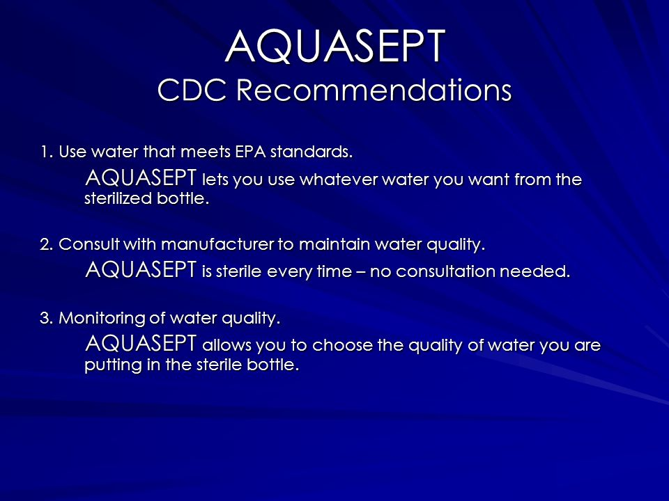 AQUASEPT CDC Recommendations 1. Use water that meets EPA standards. AQUASEPT lets you use whatever water you want from the sterilized bottle. 2. Consu