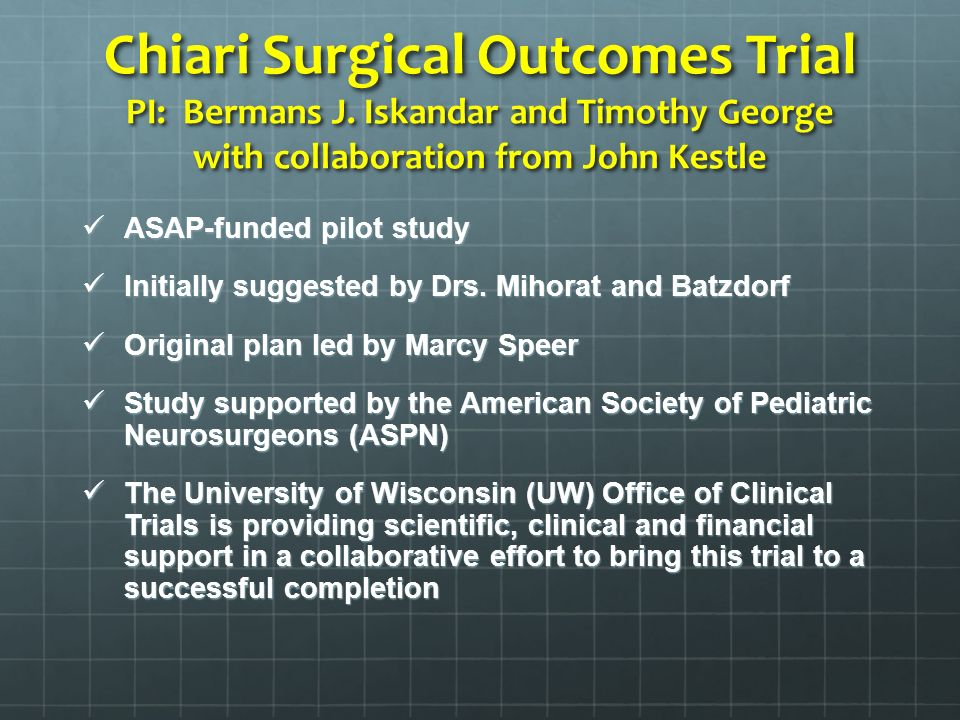Chiari Surgical Outcomes Trial PI: Bermans J. Iskandar and Timothy George with collaboration from John Kestle ASAP-funded pilot study ASAP-funded pilo