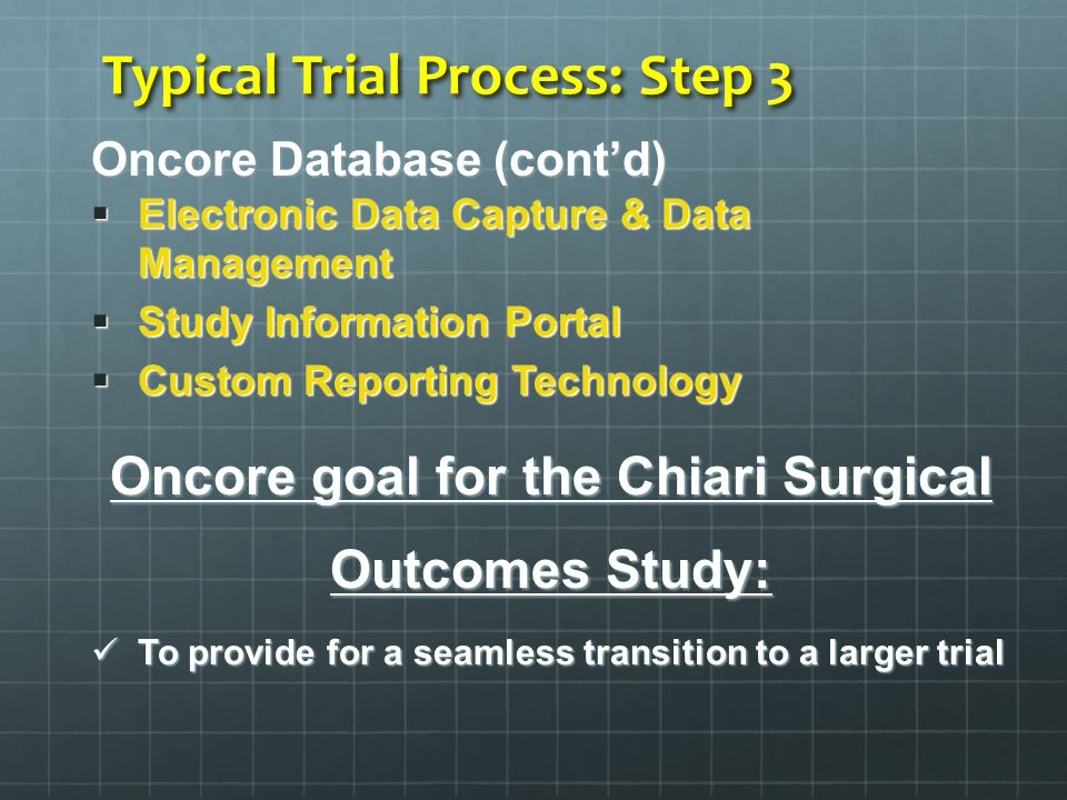 Typical Trial Process: Step 3 Oncore Database (contd) Electronic Data Capture & Data Management Electronic Data Capture & Data Management Study Information Portal Study Information Portal Custom Reporting Technology Custom Reporting Technology Oncore goal for the Chiari Surgical Outcomes Study: To provide for a seamless transition to a larger trial To provide for a seamless transition to a larger trial