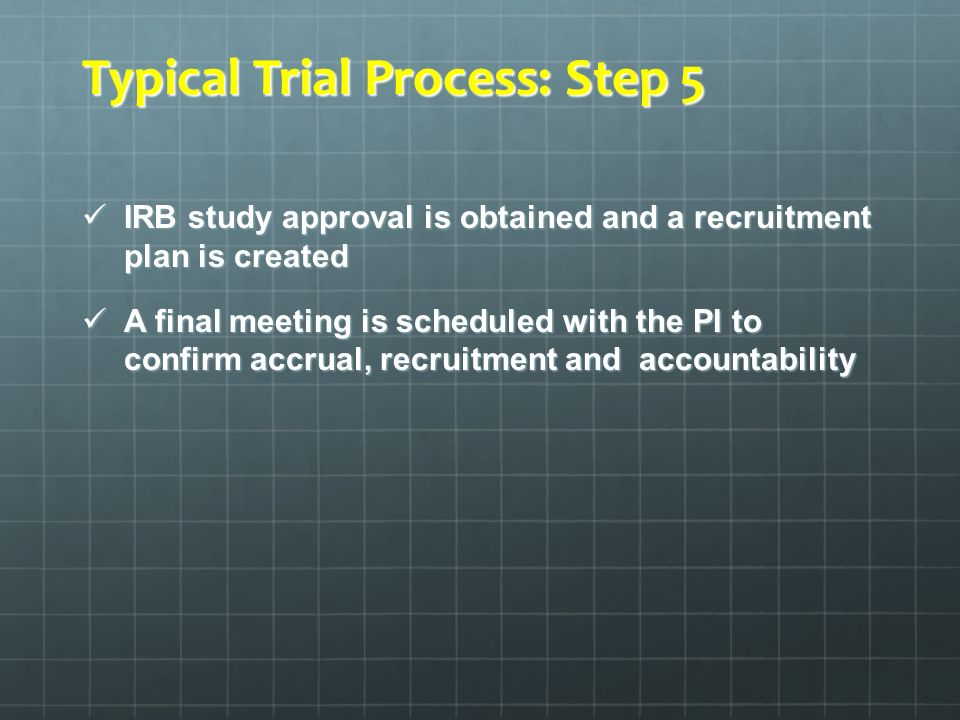 Typical Trial Process: Step 5 IRB study approval is obtained and a recruitment plan is created IRB study approval is obtained and a recruitment plan i