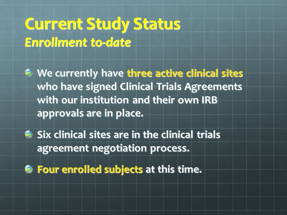 Current Study Status Enrollment to-date We currently have three active clinical sites who have signed Clinical Trials Agreements with our institution and their own IRB approvals are in place.