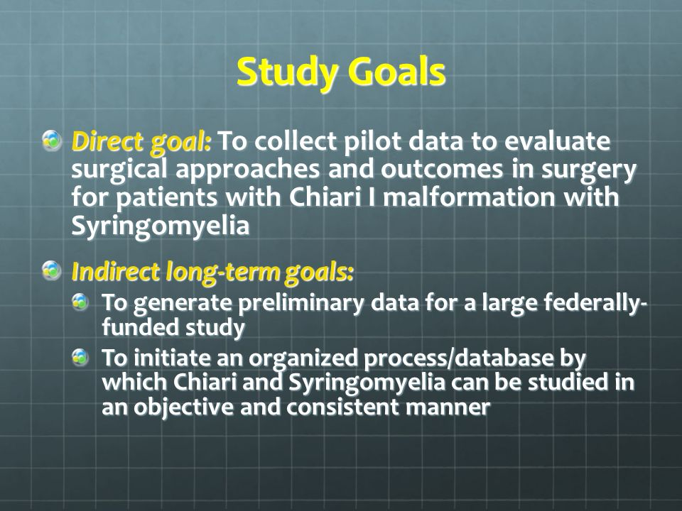 Study Goals Direct goal: To collect pilot data to evaluate surgical approaches and outcomes in surgery for patients with Chiari I malformation with Syringomyelia Indirect long-term goals: To generate preliminary data for a large federally- funded study To initiate an organized process/database by which Chiari and Syringomyelia can be studied in an objective and consistent manner