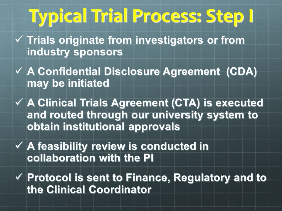 Typical Trial Process: Step I Trials originate from investigators or from industry sponsors Trials originate from investigators or from industry sponsors A Confidential Disclosure Agreement (CDA) may be initiated A Confidential Disclosure Agreement (CDA) may be initiated A Clinical Trials Agreement (CTA) is executed and routed through our university system to obtain institutional approvals A Clinical Trials Agreement (CTA) is executed and routed through our university system to obtain institutional approvals A feasibility review is conducted in collaboration with the PI A feasibility review is conducted in collaboration with the PI Protocol is sent to Finance, Regulatory and to the Clinical Coordinator Protocol is sent to Finance, Regulatory and to the Clinical Coordinator
