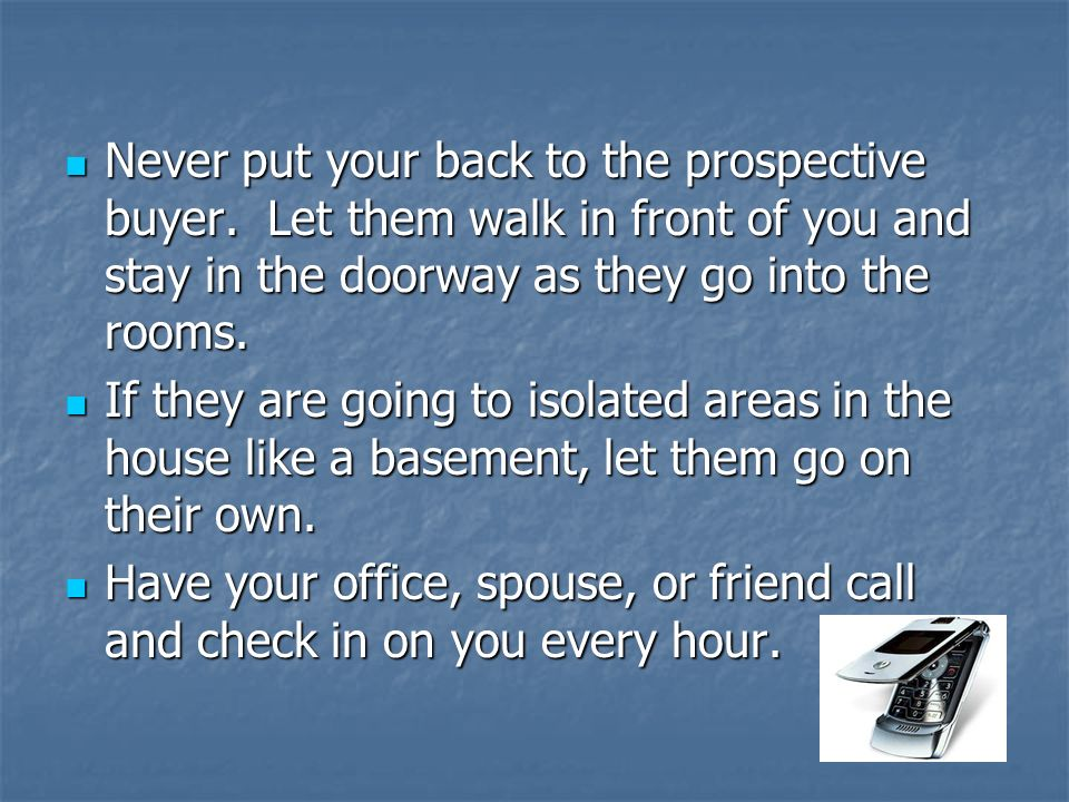 Never put your back to the prospective buyer. Let them walk in front of you and stay in the doorway as they go into the rooms. Never put your back to