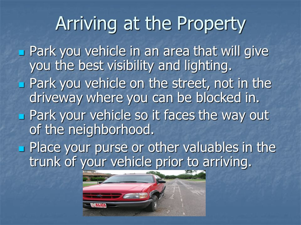 Arriving at the Property Park you vehicle in an area that will give you the best visibility and lighting. Park you vehicle in an area that will give y