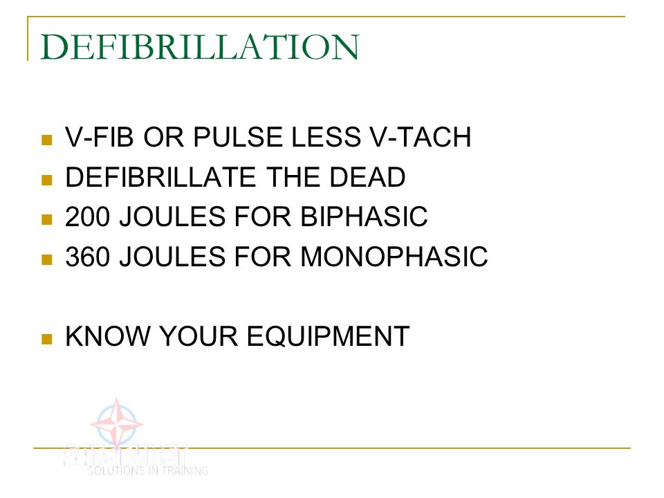 DEFIBRILLATION V-FIB OR PULSE LESS V-TACH DEFIBRILLATE THE DEAD 200 JOULES FOR BIPHASIC 360 JOULES FOR MONOPHASIC KNOW YOUR EQUIPMENT
