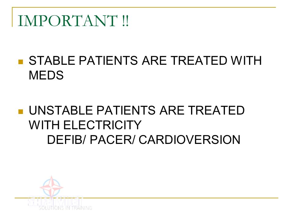 IMPORTANT !! STABLE PATIENTS ARE TREATED WITH MEDS UNSTABLE PATIENTS ARE TREATED WITH ELECTRICITY DEFIB/ PACER/ CARDIOVERSION