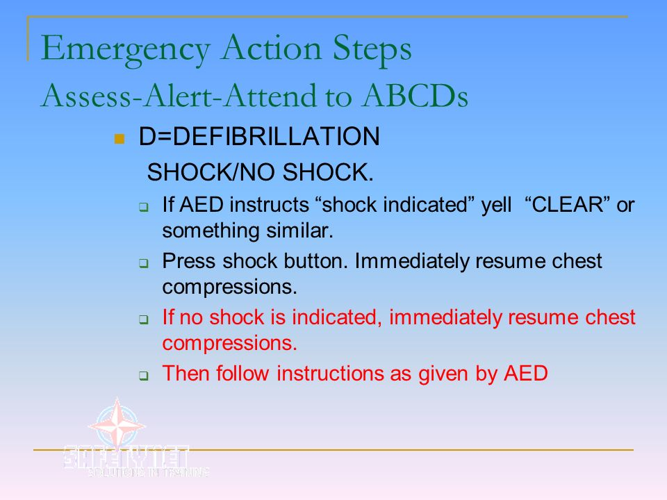 Emergency Action Steps Assess-Alert-Attend to ABCDs D=DEFIBRILLATION SHOCK/NO SHOCK. If AED instructs shock indicated yell CLEAR or something similar.