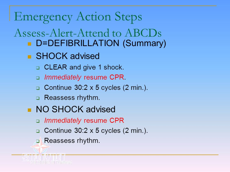 Emergency Action Steps Assess-Alert-Attend to ABCDs D=DEFIBRILLATION (Summary) SHOCK advised CLEAR and give 1 shock. Immediately resume CPR. Continue