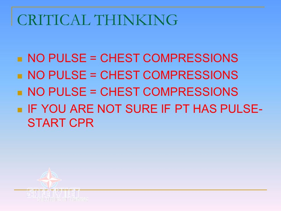 CRITICAL THINKING NO PULSE = CHEST COMPRESSIONS IF YOU ARE NOT SURE IF PT HAS PULSE- START CPR