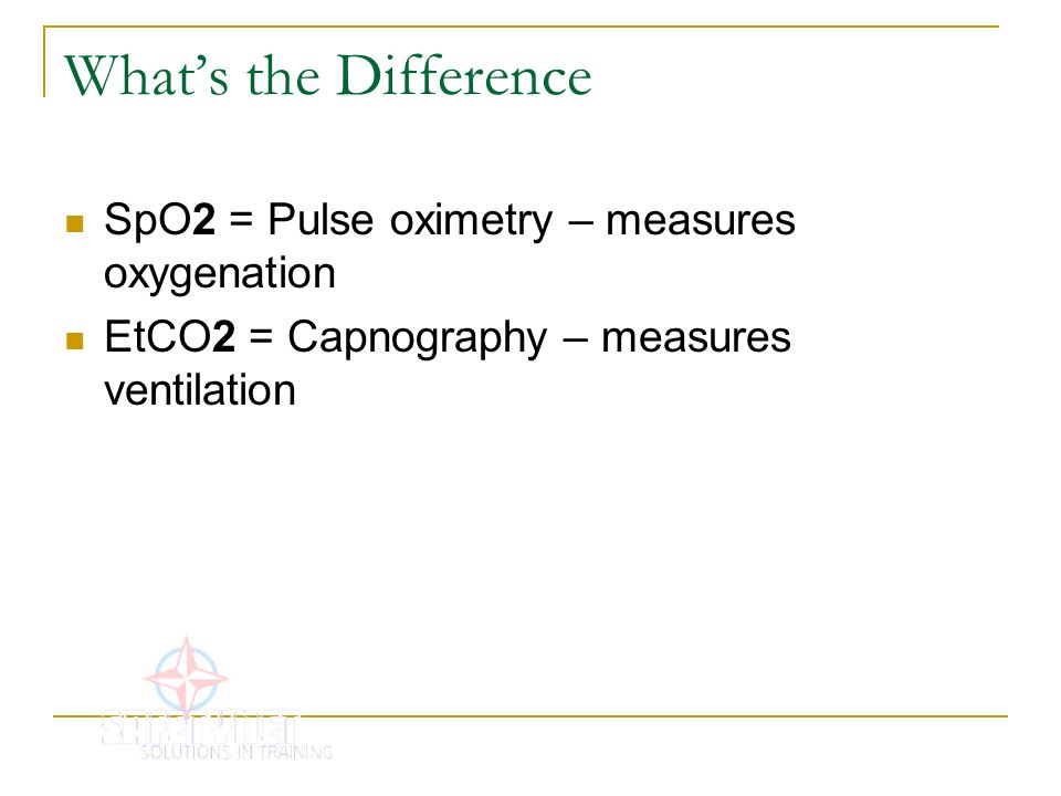 Whats the Difference SpO2 = Pulse oximetry – measures oxygenation EtCO2 = Capnography – measures ventilation