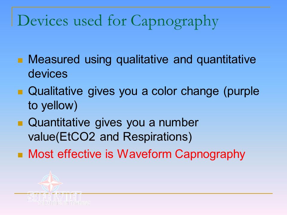 Devices used for Capnography Measured using qualitative and quantitative devices Qualitative gives you a color change (purple to yellow) Quantitative