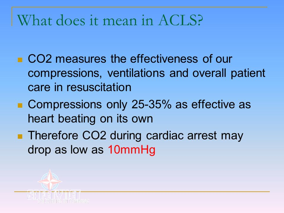 What does it mean in ACLS? CO2 measures the effectiveness of our compressions, ventilations and overall patient care in resuscitation Compressions onl
