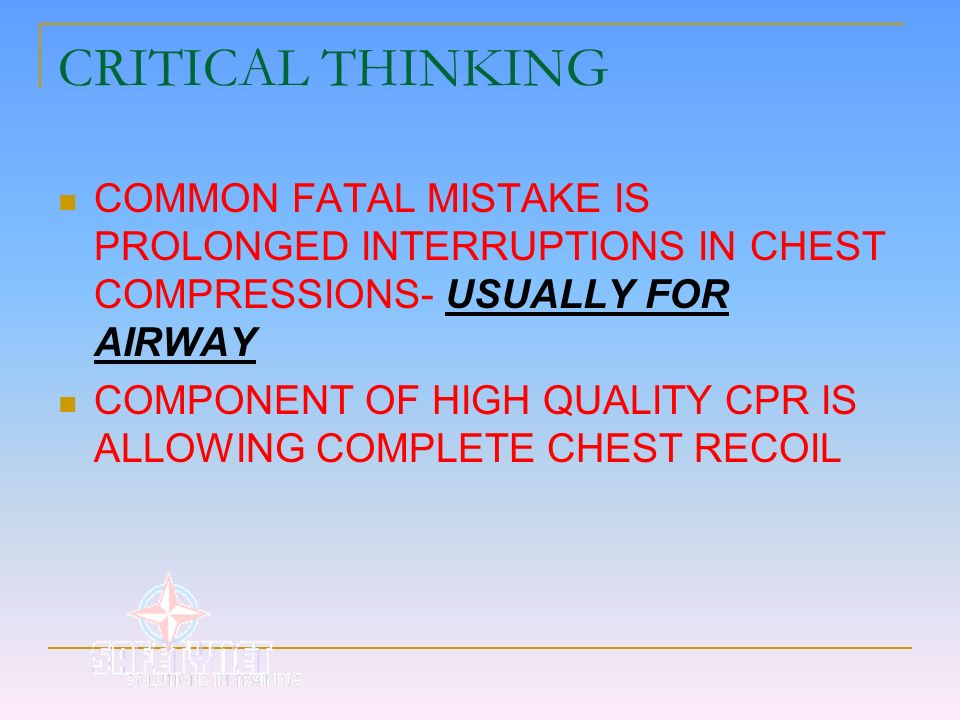 CRITICAL THINKING COMMON FATAL MISTAKE IS PROLONGED INTERRUPTIONS IN CHEST COMPRESSIONS- USUALLY FOR AIRWAY COMPONENT OF HIGH QUALITY CPR IS ALLOWING