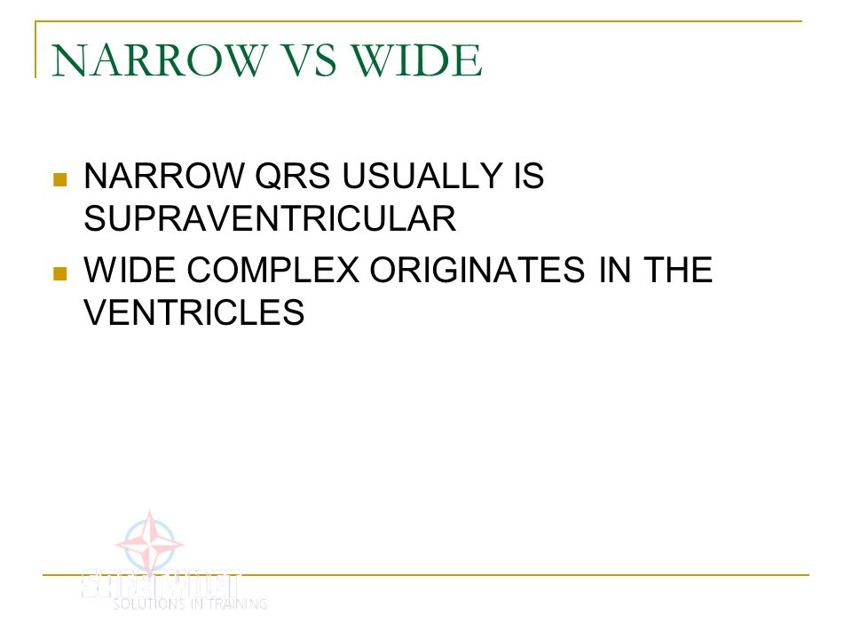 NARROW VS WIDE NARROW QRS USUALLY IS SUPRAVENTRICULAR WIDE COMPLEX ORIGINATES IN THE VENTRICLES