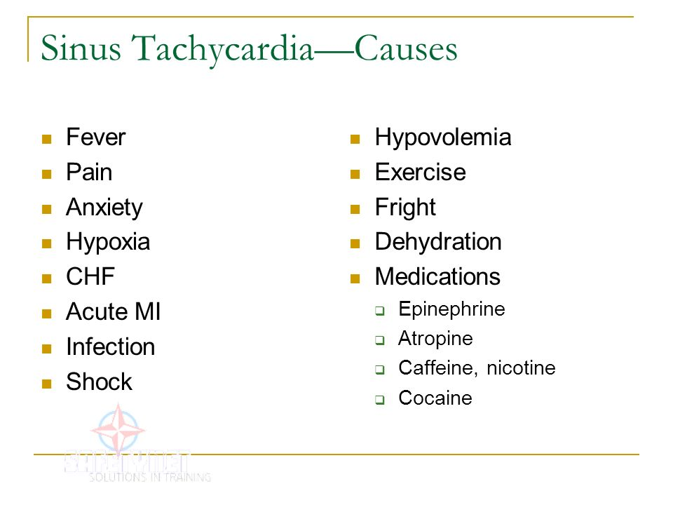 Sinus TachycardiaCauses Fever Pain Anxiety Hypoxia CHF Acute MI Infection Shock Hypovolemia Exercise Fright Dehydration Medications Epinephrine Atropi