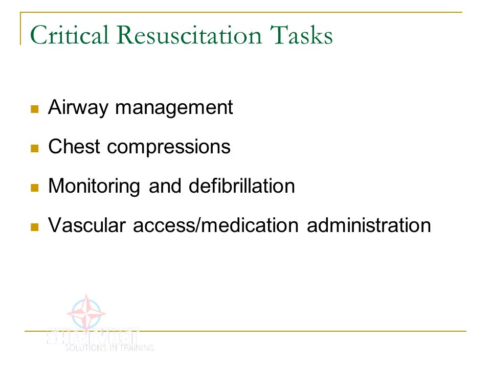 Critical Resuscitation Tasks Airway management Chest compressions Monitoring and defibrillation Vascular access/medication administration