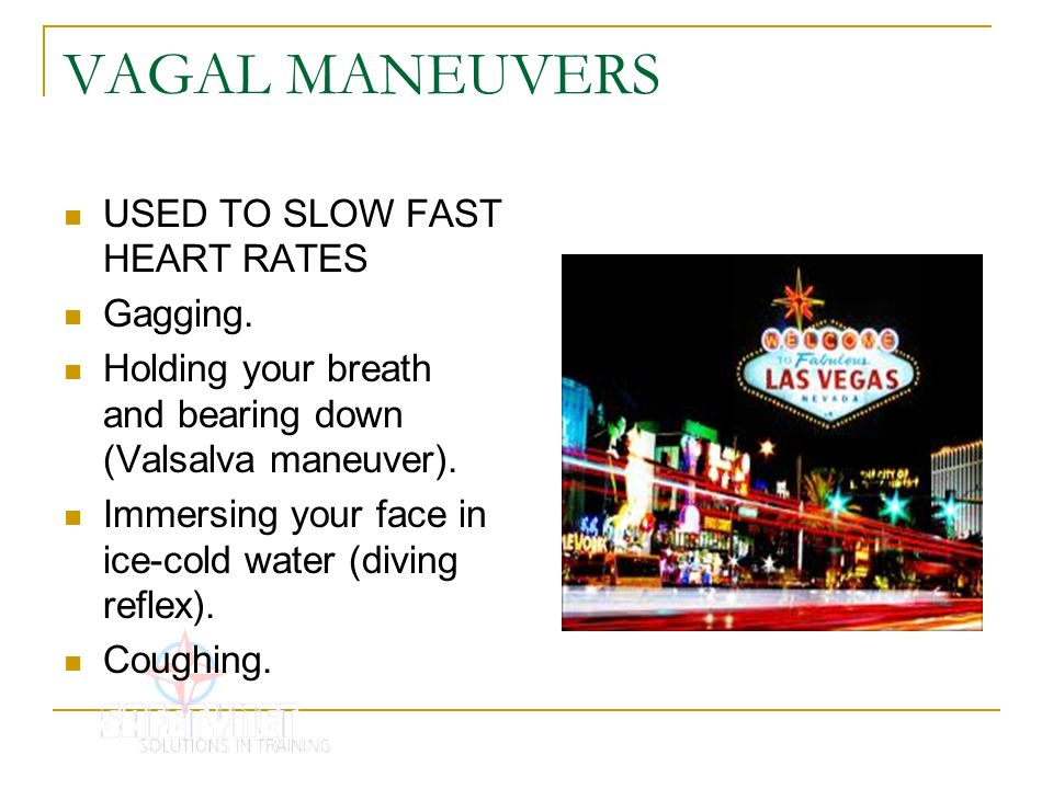 VAGAL MANEUVERS USED TO SLOW FAST HEART RATES Gagging. Holding your breath and bearing down (Valsalva maneuver). Immersing your face in ice-cold water