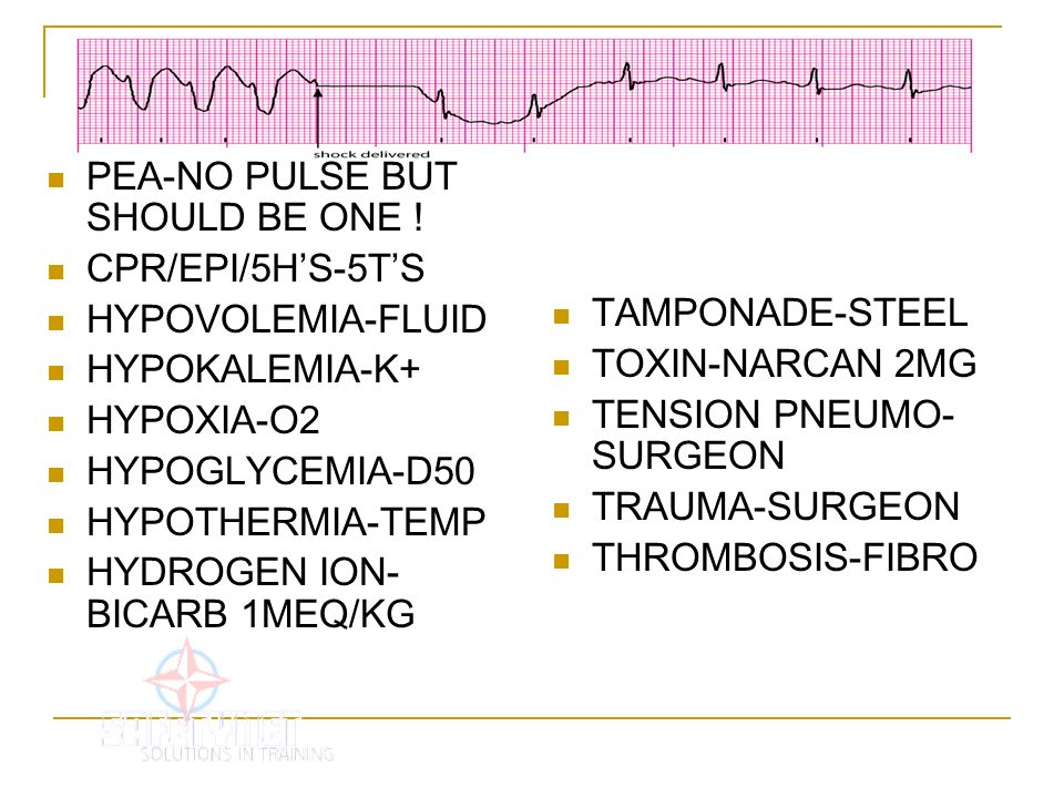 PEA-NO PULSE BUT SHOULD BE ONE ! CPR/EPI/5HS-5TS HYPOVOLEMIA-FLUID HYPOKALEMIA-K+ HYPOXIA-O2 HYPOGLYCEMIA-D50 HYPOTHERMIA-TEMP HYDROGEN ION- BICARB 1M