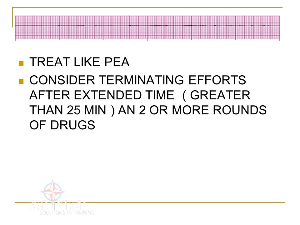 TREAT LIKE PEA CONSIDER TERMINATING EFFORTS AFTER EXTENDED TIME ( GREATER THAN 25 MIN ) AN 2 OR MORE ROUNDS OF DRUGS