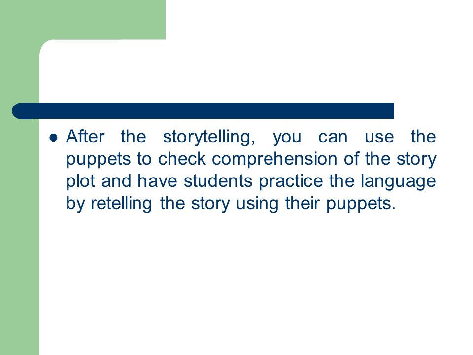 After the storytelling, you can use the puppets to check comprehension of the story plot and have students practice the language by retelling the stor
