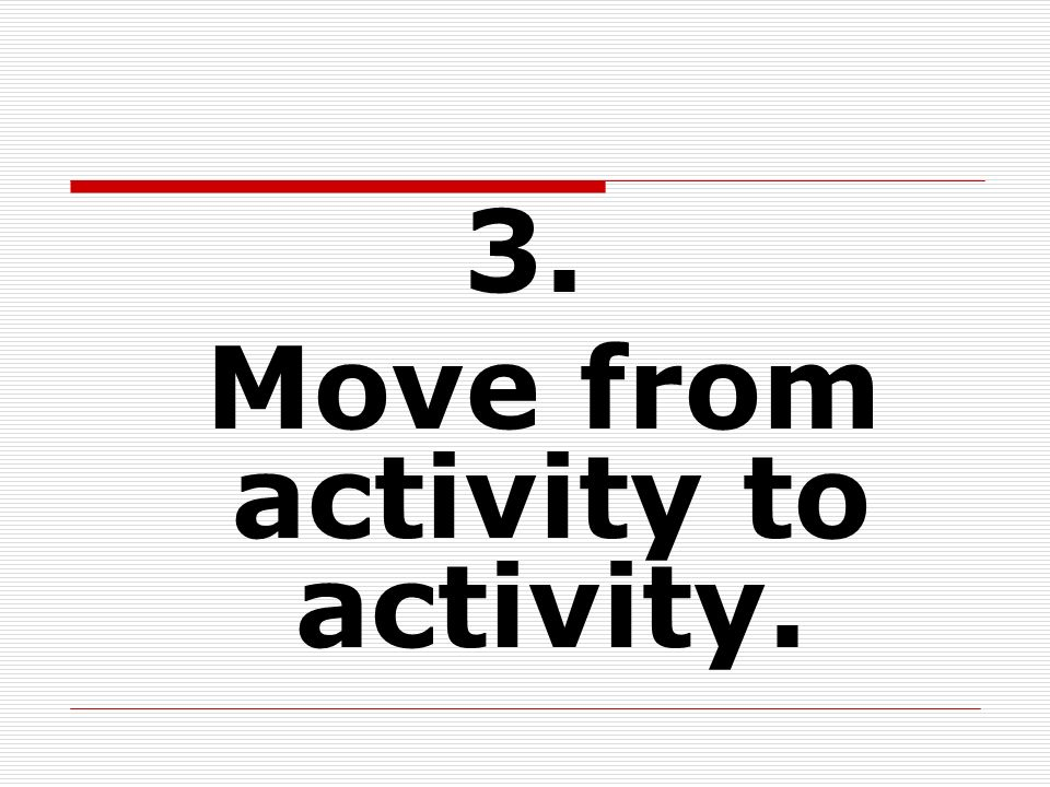 3. Move from activity to activity.