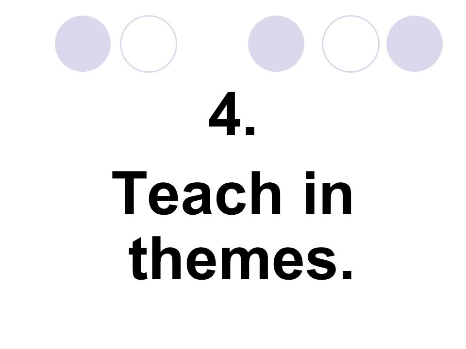 4. Teach in themes.