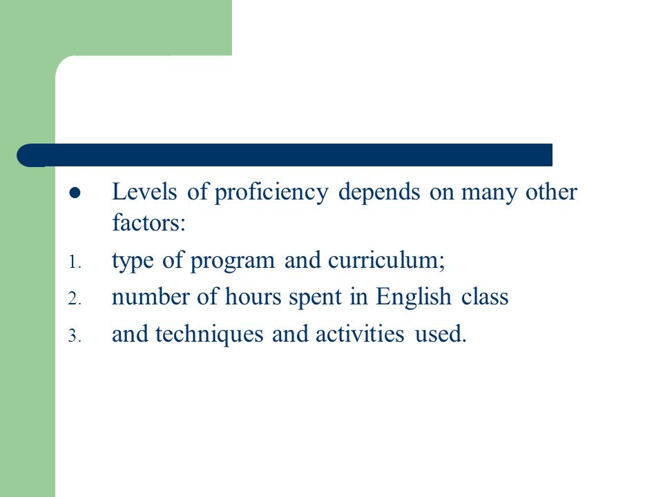 Levels of proficiency depends on many other factors: 1. type of program and curriculum; 2. number of hours spent in English class 3. and techniques an