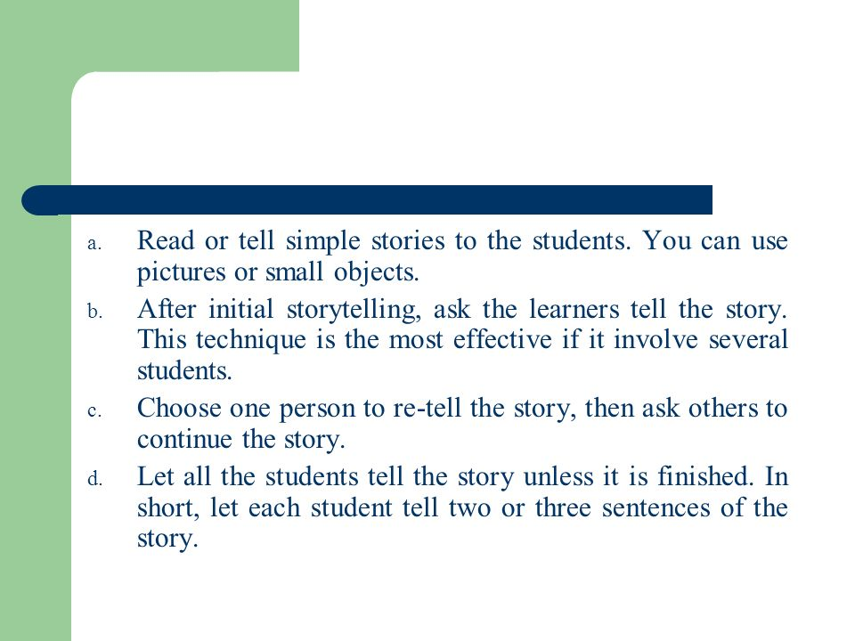 a. Read or tell simple stories to the students. You can use pictures or small objects. b. After initial storytelling, ask the learners tell the story.