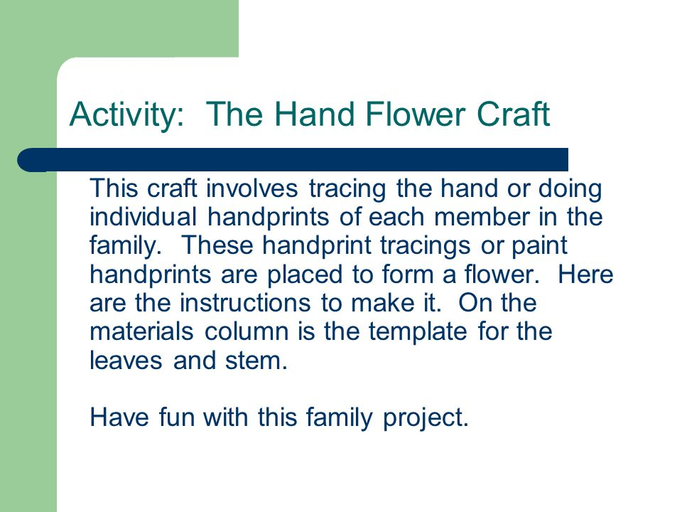 Activity: The Hand Flower Craft This craft involves tracing the hand or doing individual handprints of each member in the family. These handprint trac