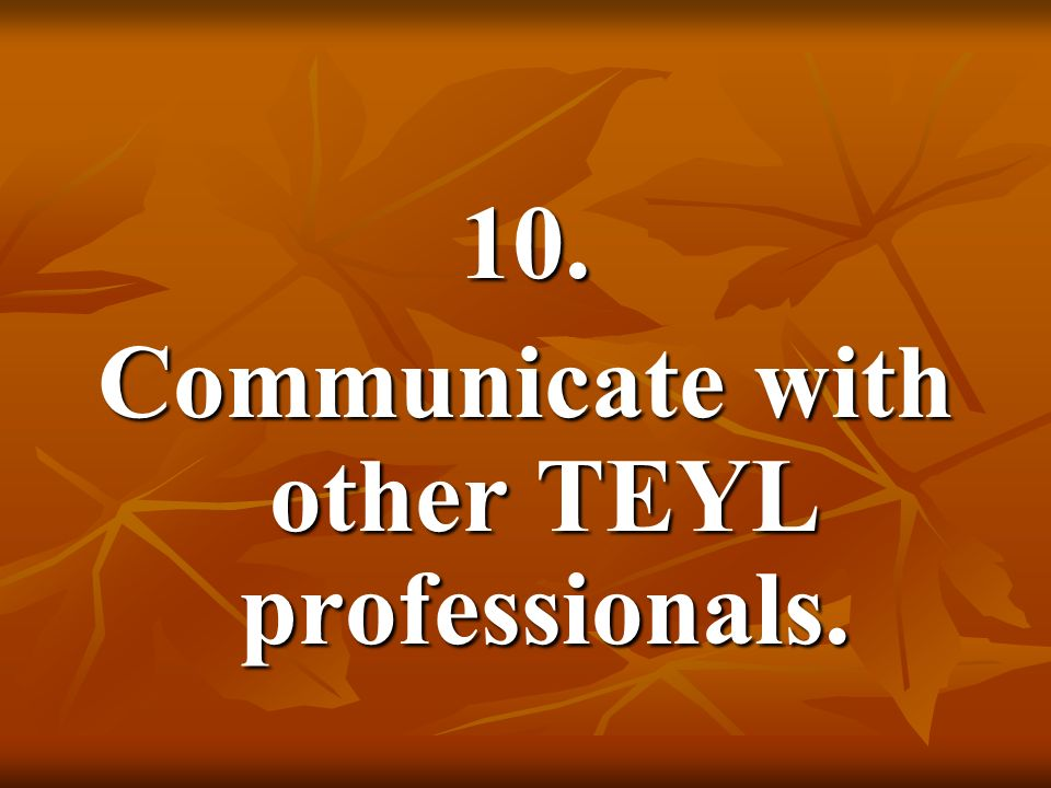 10. Communicate with other TEYL professionals.