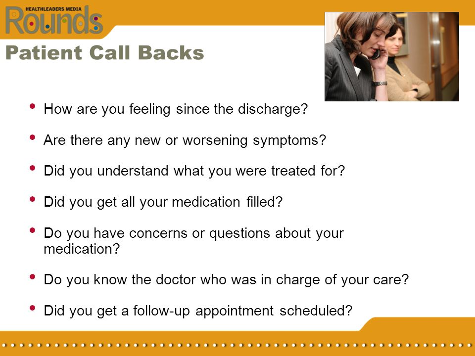 Patient Call Backs How are you feeling since the discharge? Are there any new or worsening symptoms? Did you understand what you were treated for? Did