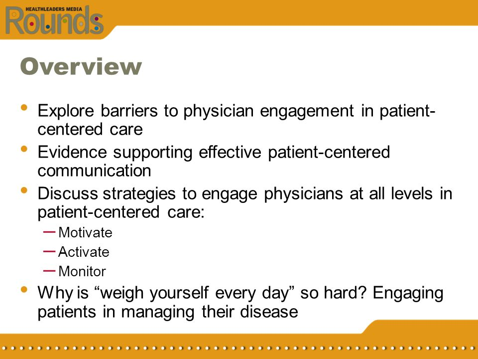 Overview Explore barriers to physician engagement in patient- centered care Evidence supporting effective patient-centered communication Discuss strat