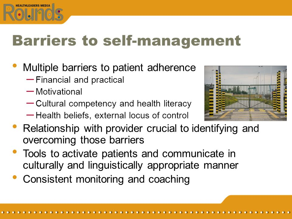 Barriers to self-management Multiple barriers to patient adherence – Financial and practical – Motivational – Cultural competency and health literacy