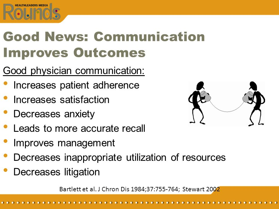 Good News: Communication Improves Outcomes Good physician communication: Increases patient adherence Increases satisfaction Decreases anxiety Leads to