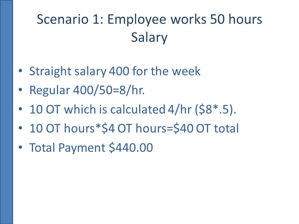 Scenario 1: Employee works 50 hours Salary Straight salary 400 for the week Regular 400/50=8/hr.