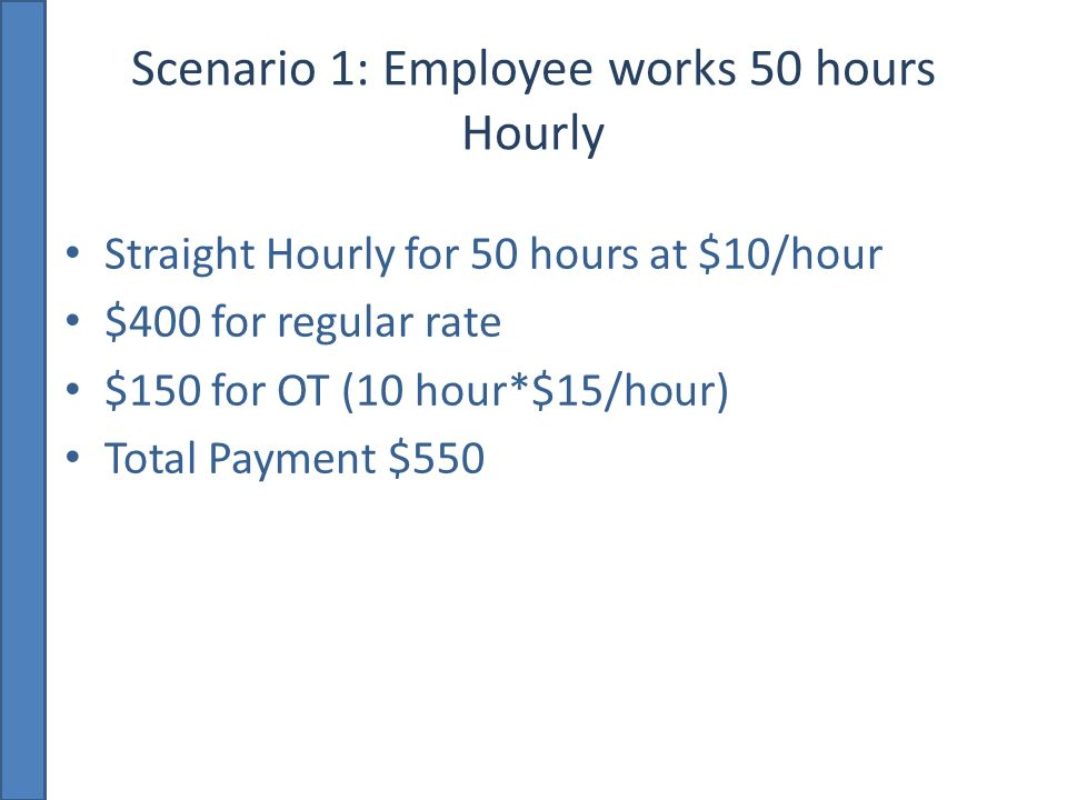 Scenario 1: Employee works 50 hours Hourly Straight Hourly for 50 hours at $10/hour $400 for regular rate $150 for OT (10 hour*$15/hour) Total Payment $550