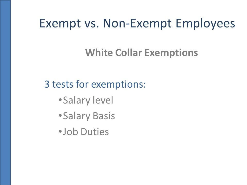 Exempt vs. Non-Exempt Employees White Collar Exemptions 3 tests for exemptions: Salary level Salary Basis Job Duties