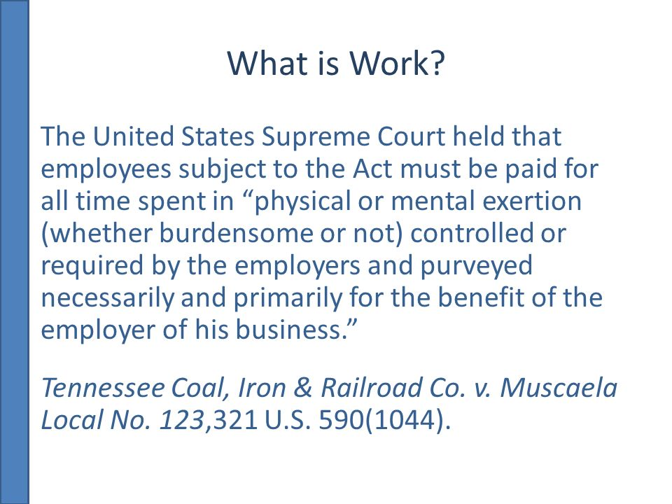 What is Work? The United States Supreme Court held that employees subject to the Act must be paid for all time spent in physical or mental exertion (w