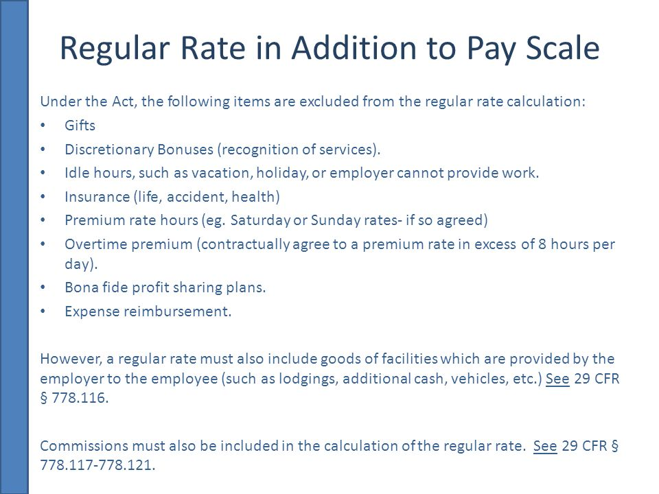 Regular Rate in Addition to Pay Scale Under the Act, the following items are excluded from the regular rate calculation: Gifts Discretionary Bonuses (recognition of services).
