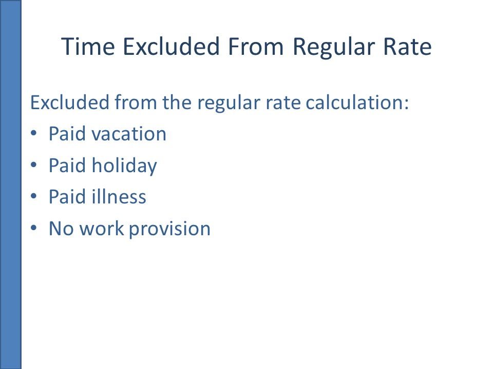 Time Excluded From Regular Rate Excluded from the regular rate calculation: Paid vacation Paid holiday Paid illness No work provision