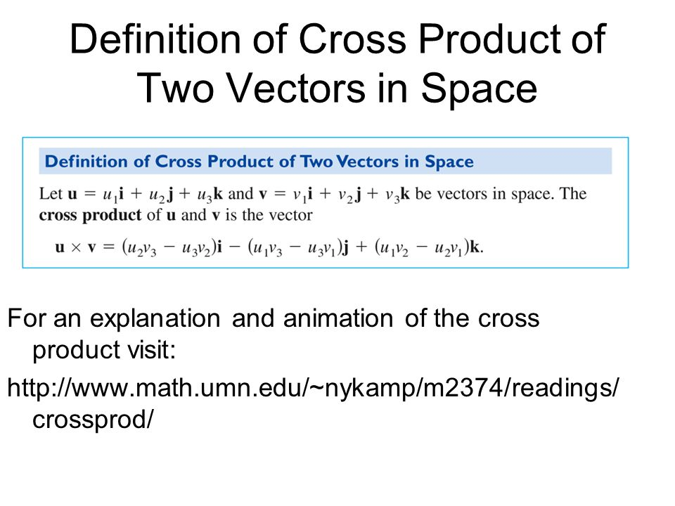 Definition of Cross Product of Two Vectors in Space For an explanation and animation of the cross product visit: http://www.math.umn.edu/~nykamp/m2374
