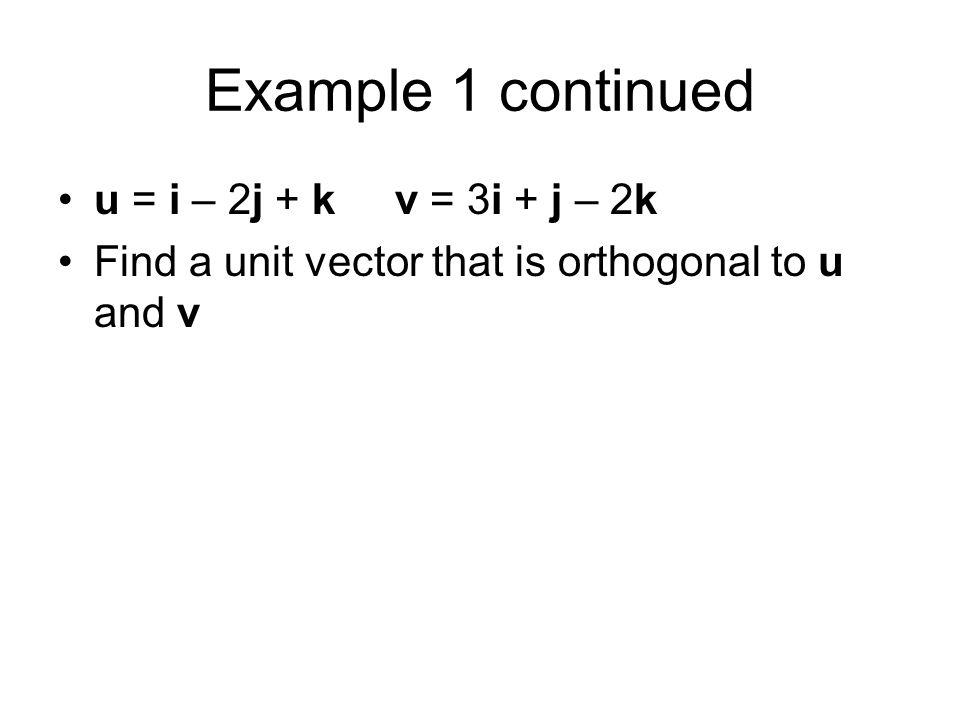 Example 1 continued u = i – 2j + k v = 3i + j – 2k Find a unit vector that is orthogonal to u and v