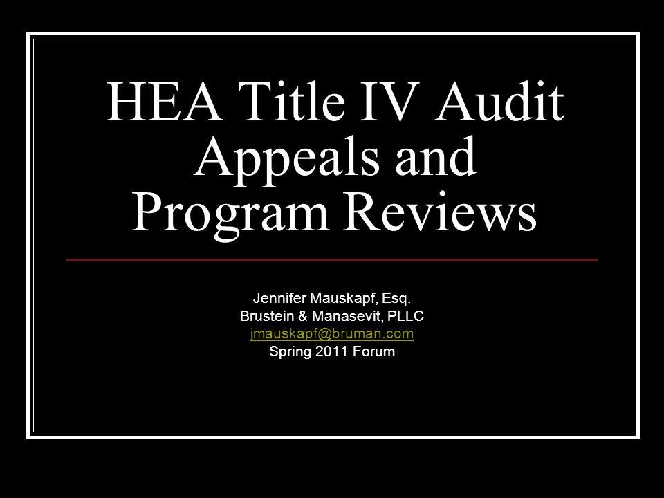 HEA Title IV Audit Appeals and Program Reviews Jennifer Mauskapf, Esq. Brustein & Manasevit, PLLC jmauskapf@bruman.com Spring 2011 Forum