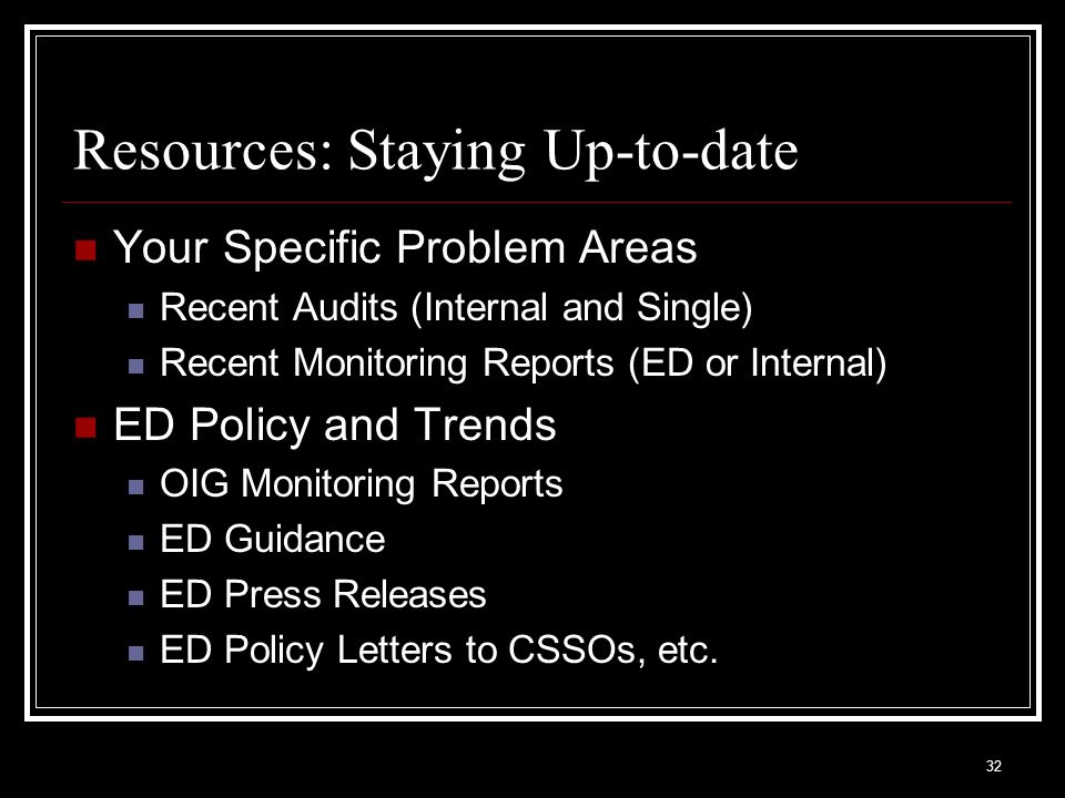 32 Resources: Staying Up-to-date Your Specific Problem Areas Recent Audits (Internal and Single) Recent Monitoring Reports (ED or Internal) ED Policy