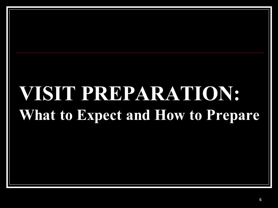 6 VISIT PREPARATION: What to Expect and How to Prepare