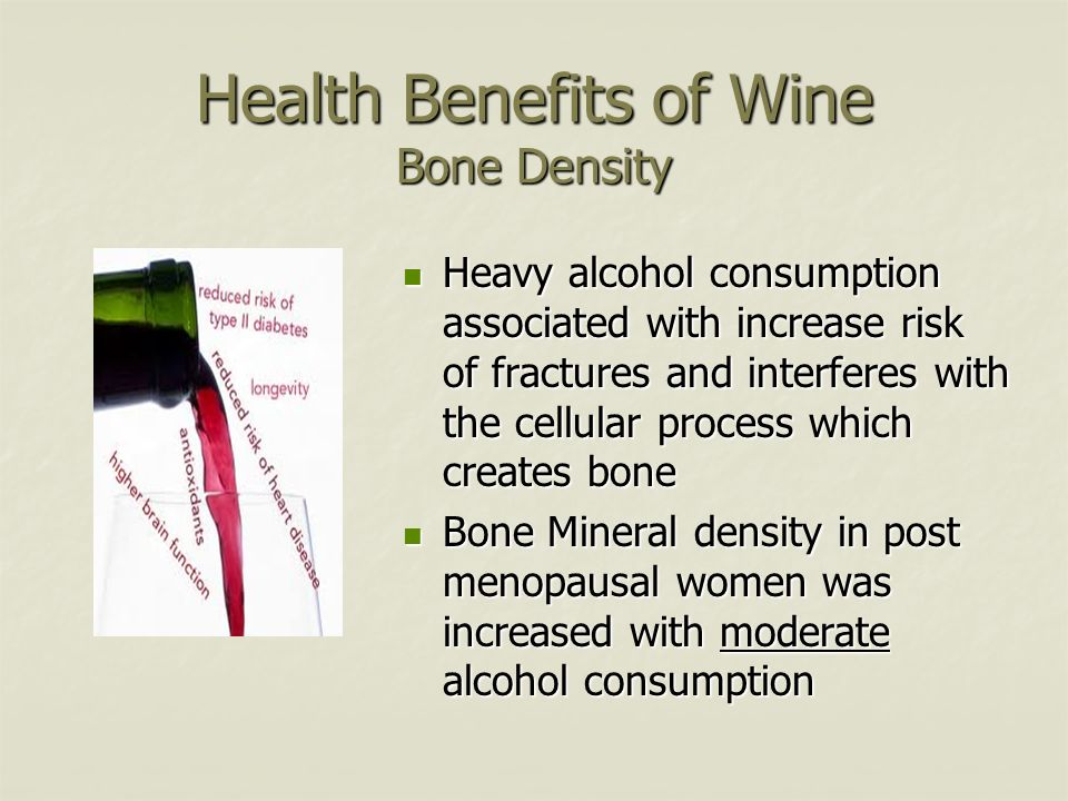 Health Benefits of Wine Bone Density Heavy alcohol consumption associated with increase risk of fractures and interferes with the cellular process whi