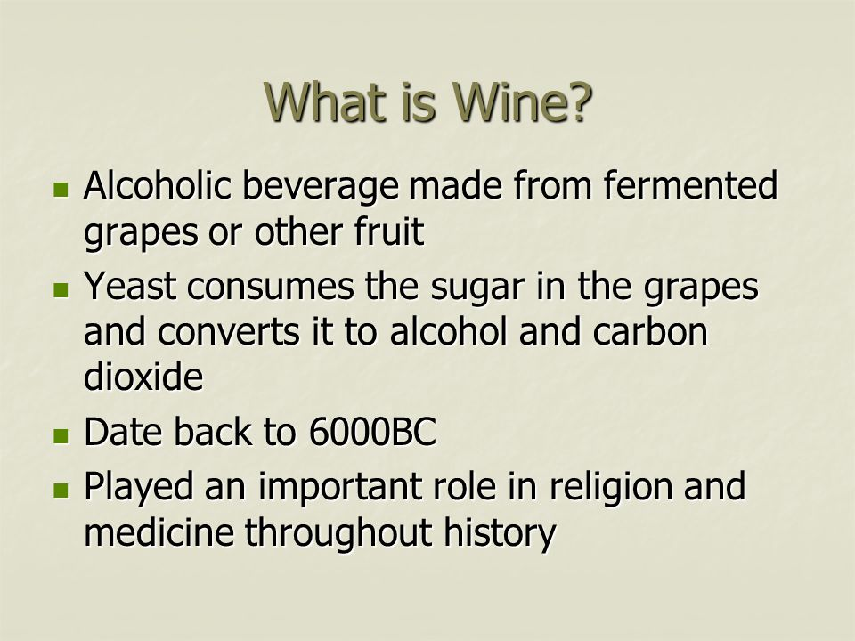 What is Wine? Alcoholic beverage made from fermented grapes or other fruit Alcoholic beverage made from fermented grapes or other fruit Yeast consumes